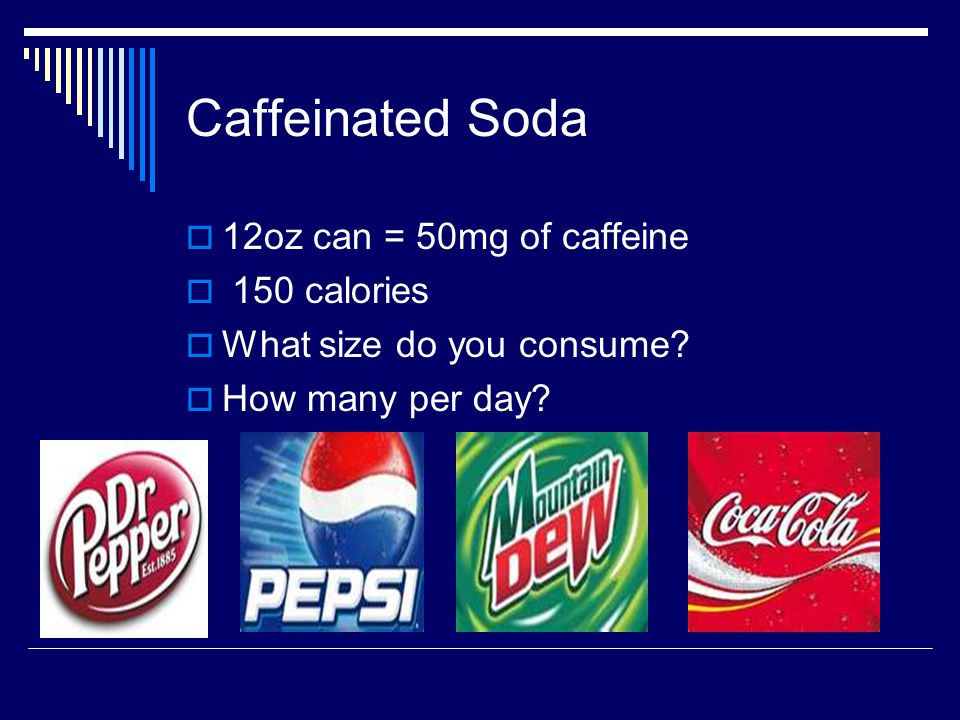 Caffeinated Soda  12oz can = 50mg of caffeine  150 calories  What size do you consume.