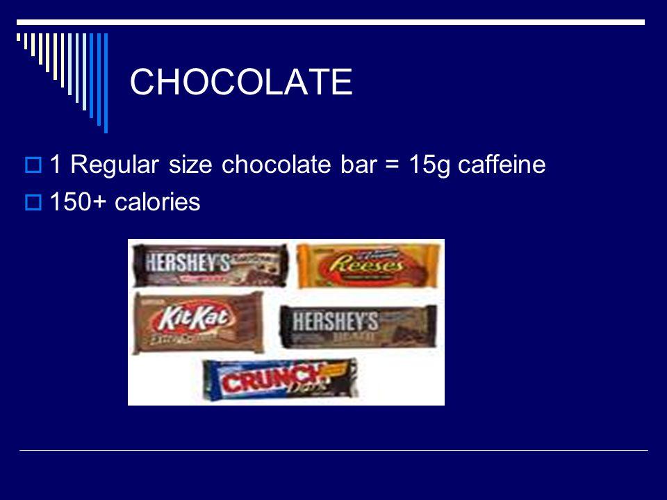 CHOCOLATE  1 Regular size chocolate bar = 15g caffeine  150+ calories