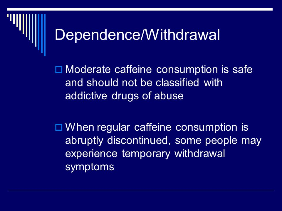 Dependence/Withdrawal  Moderate caffeine consumption is safe and should not be classified with addictive drugs of abuse  When regular caffeine consumption is abruptly discontinued, some people may experience temporary withdrawal symptoms