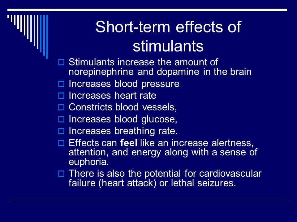 Short-term effects of stimulants  Stimulants increase the amount of norepinephrine and dopamine in the brain  Increases blood pressure  Increases heart rate  Constricts blood vessels,  Increases blood glucose,  Increases breathing rate.