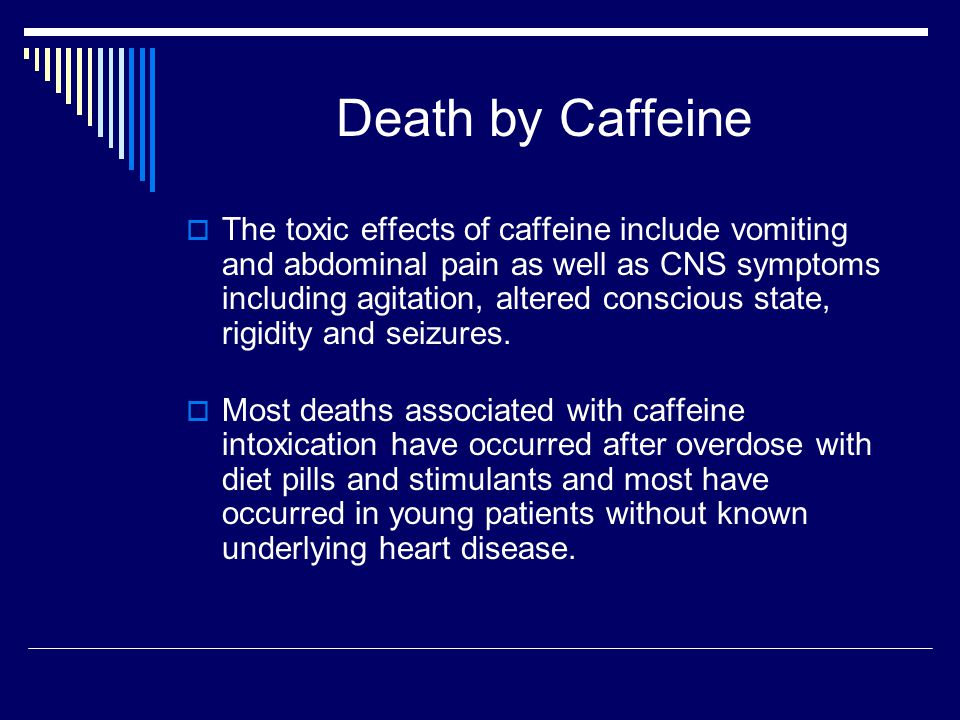 Death by Caffeine  The toxic effects of caffeine include vomiting and abdominal pain as well as CNS symptoms including agitation, altered conscious state, rigidity and seizures.