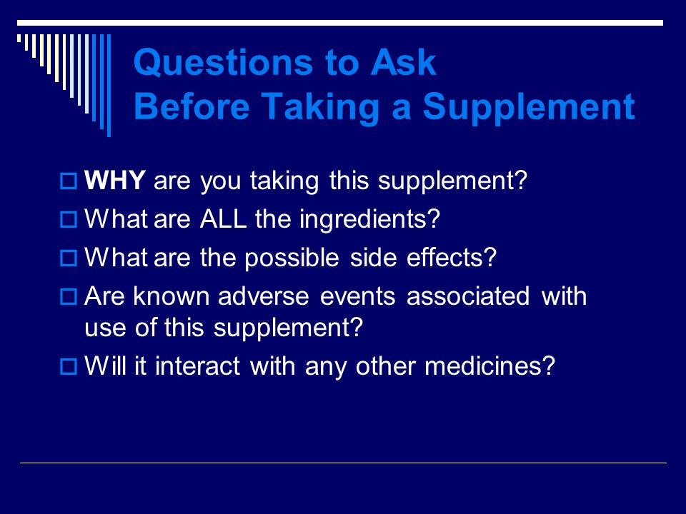 Questions to Ask Before Taking a Supplement  WHY are you taking this supplement.