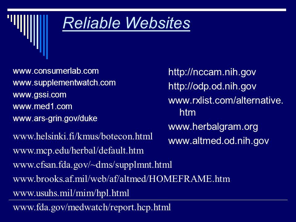Reliable Websites www.consumerlab.com www.supplementwatch.com www.gssi.com www.med1.com www.ars-grin.gov/duke http://nccam.nih.gov http://odp.od.nih.gov www.rxlist.com/alternative.