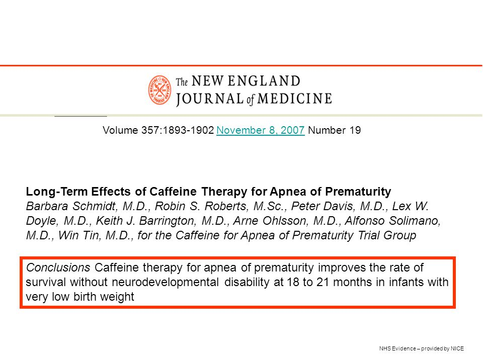 NHS Evidence – provided by NICE Long-Term Effects of Caffeine Therapy for Apnea of Prematurity Barbara Schmidt, M.D., Robin S. Roberts, M.Sc., Peter D