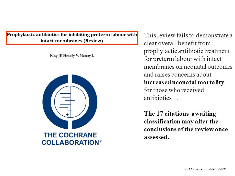 NHS Evidence – provided by NICE This review fails to demonstrate a clear overall benefit from prophylactic antibiotic treatment for preterm labour wit