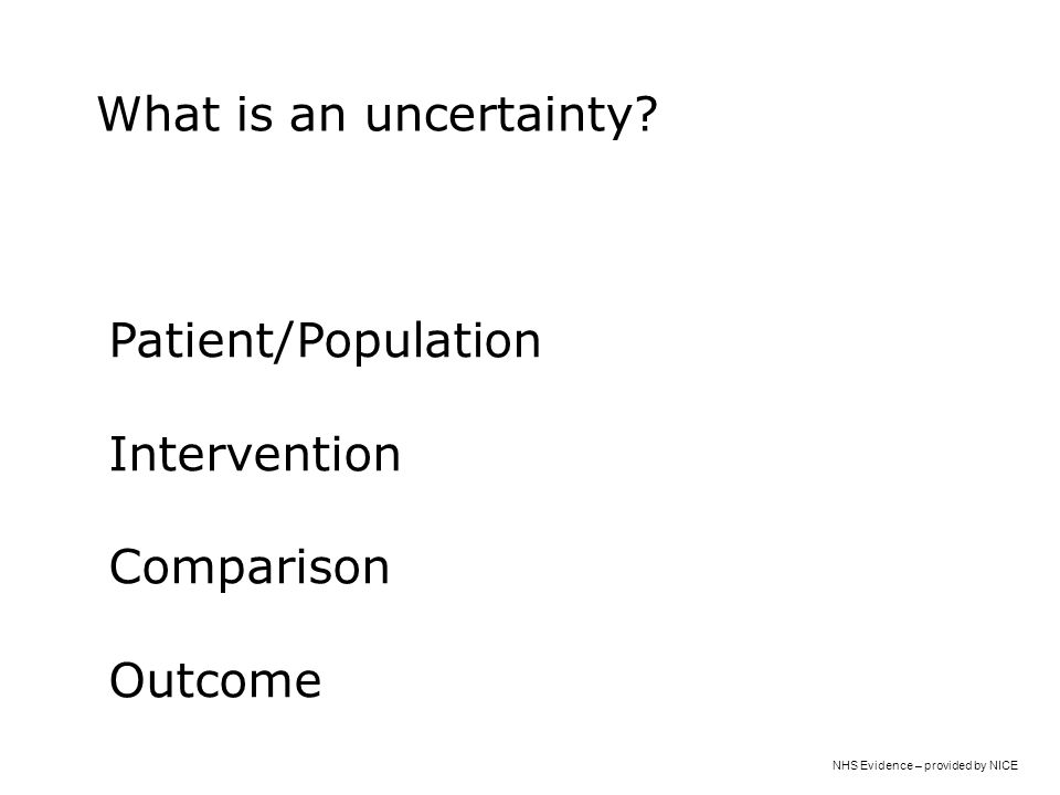 NHS Evidence – provided by NICE Patient/Population Intervention Comparison Outcome What is an uncertainty?