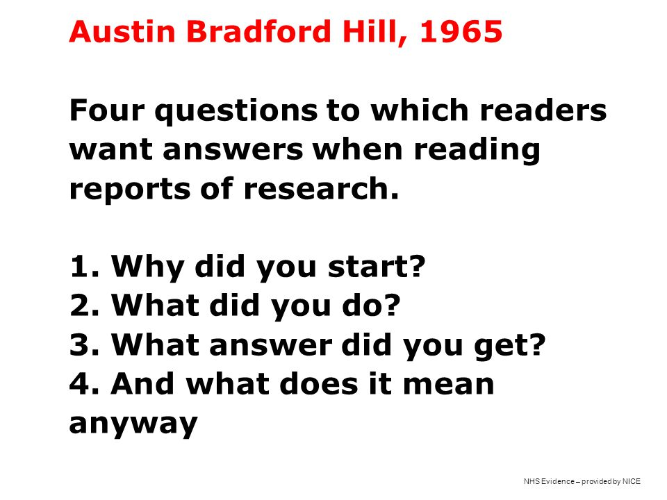 Austin Bradford Hill, 1965 Four questions to which readers want answers when reading reports of research. 1. Why did you start? 2. What did you do? 3.