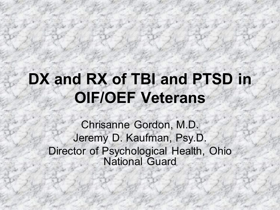 DX and RX of TBI and PTSD in OIF/OEF Veterans Chrisanne Gordon, M.D. Jeremy D. Kaufman, Psy.D. Director of Psychological Health, Ohio National Guard