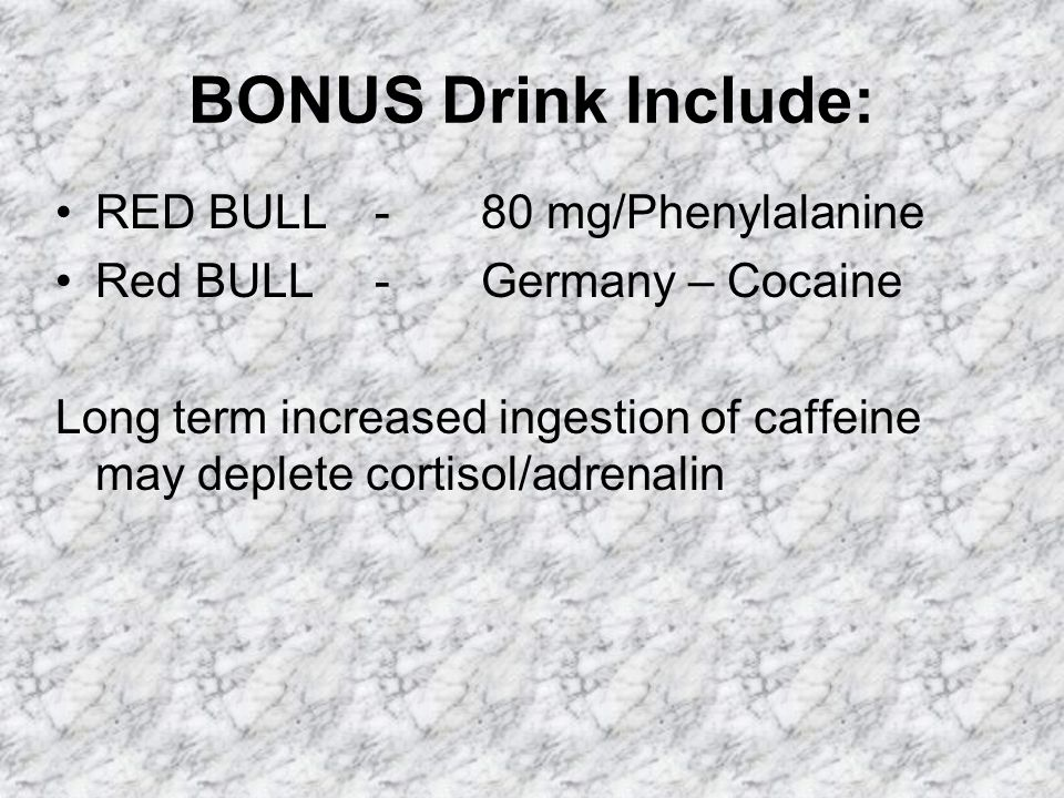 BONUS Drink Include: RED BULL-80 mg/Phenylalanine Red BULL-Germany – Cocaine Long term increased ingestion of caffeine may deplete cortisol/adrenalin