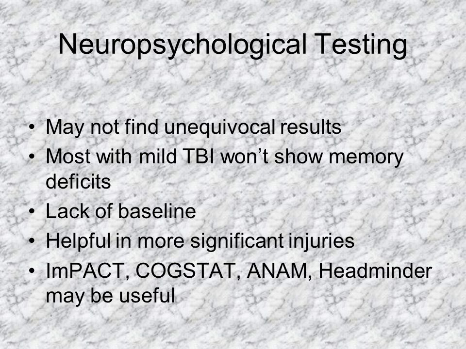 Neuropsychological Testing May not find unequivocal results Most with mild TBI won't show memory deficits Lack of baseline Helpful in more significant
