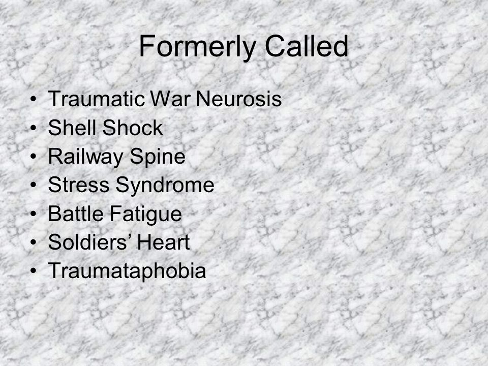 Formerly Called Traumatic War Neurosis Shell Shock Railway Spine Stress Syndrome Battle Fatigue Soldiers' Heart Traumataphobia