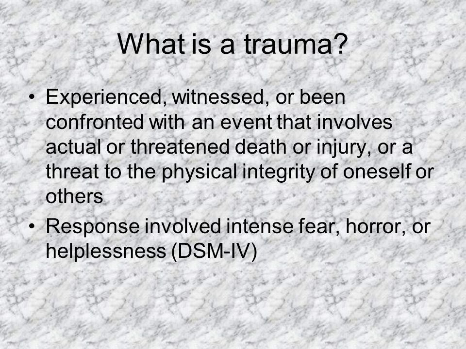 What is a trauma? Experienced, witnessed, or been confronted with an event that involves actual or threatened death or injury, or a threat to the phys