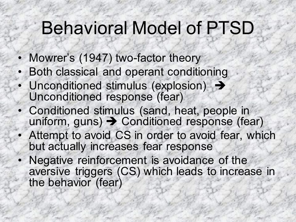 Behavioral Model of PTSD Mowrer's (1947) two-factor theory Both classical and operant conditioning Unconditioned stimulus (explosion)  Unconditioned