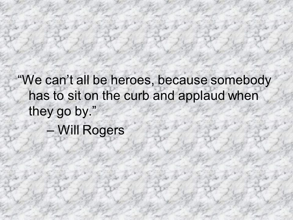 """We can't all be heroes, because somebody has to sit on the curb and applaud when they go by."" – Will Rogers"
