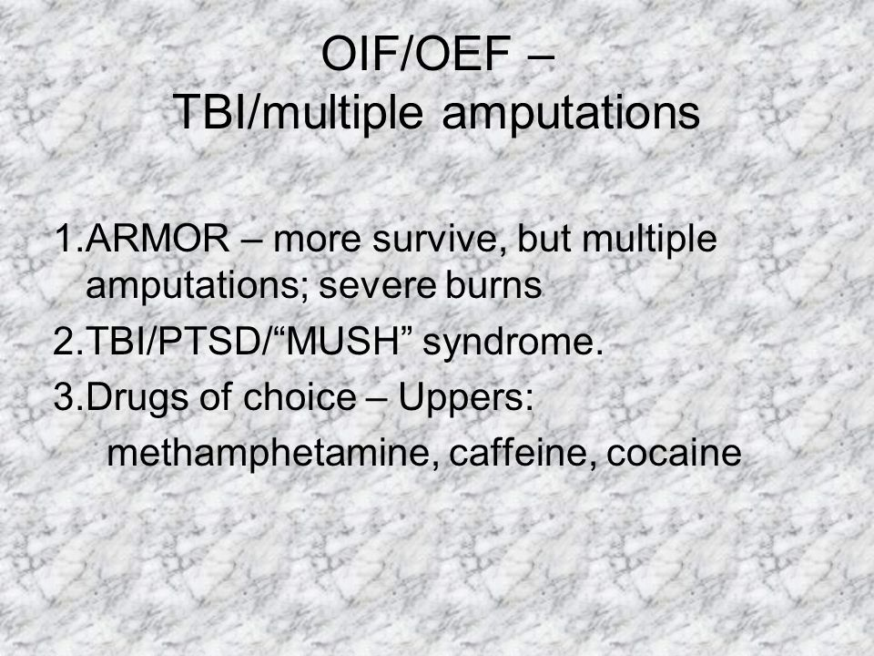 "OIF/OEF – TBI/multiple amputations 1.ARMOR – more survive, but multiple amputations; severe burns 2.TBI/PTSD/""MUSH"" syndrome. 3.Drugs of choice – Uppe"