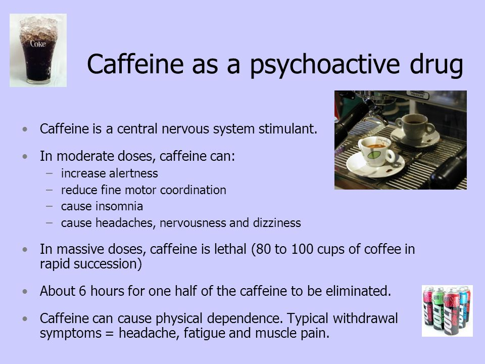 Caffeine as a psychoactive drug Caffeine is a central nervous system stimulant. In moderate doses, caffeine can: –increase alertness –reduce fine moto