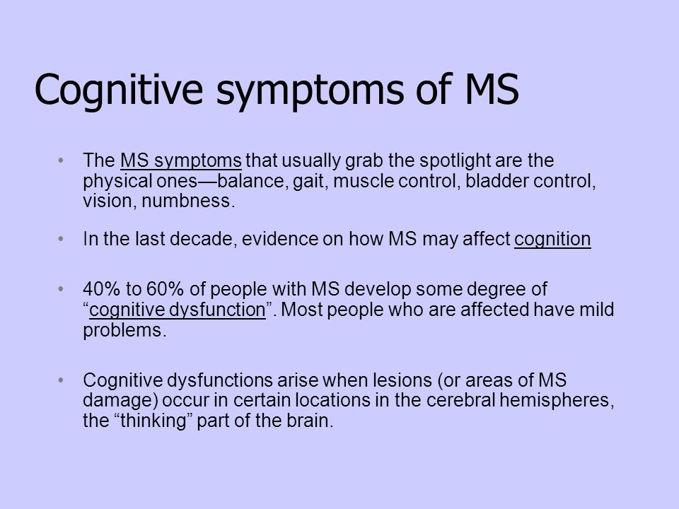 Cognitive symptoms of MS The MS symptoms that usually grab the spotlight are the physical ones—balance, gait, muscle control, bladder control, vision,