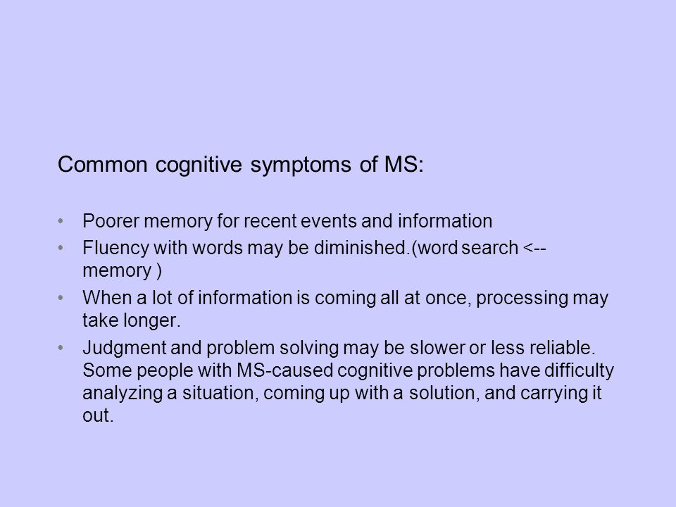 Common cognitive symptoms of MS: Poorer memory for recent events and information Fluency with words may be diminished.(word search <-- memory ) When a
