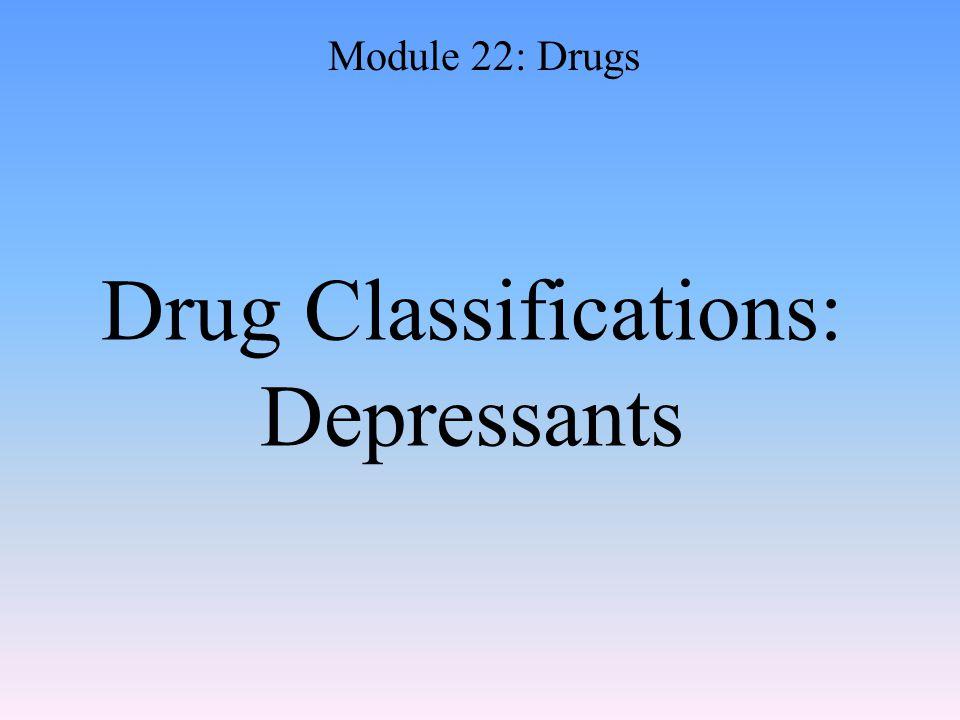 Drug Classifications: Depressants Module 22: Drugs