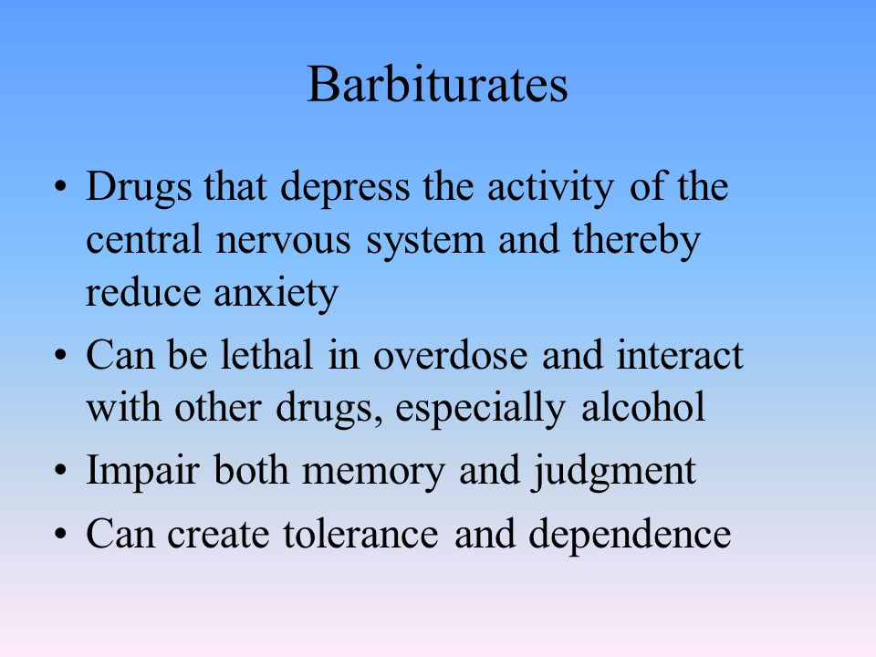 Barbiturates Drugs that depress the activity of the central nervous system and thereby reduce anxiety Can be lethal in overdose and interact with other drugs, especially alcohol Impair both memory and judgment Can create tolerance and dependence