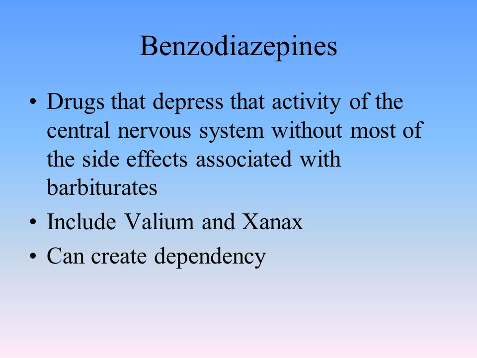 Benzodiazepines Drugs that depress that activity of the central nervous system without most of the side effects associated with barbiturates Include Valium and Xanax Can create dependency