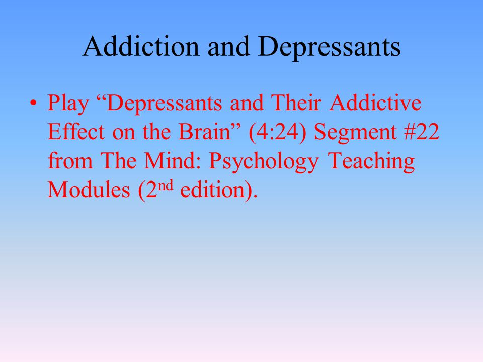 Addiction and Depressants Play Depressants and Their Addictive Effect on the Brain (4:24) Segment #22 from The Mind: Psychology Teaching Modules (2 nd edition).