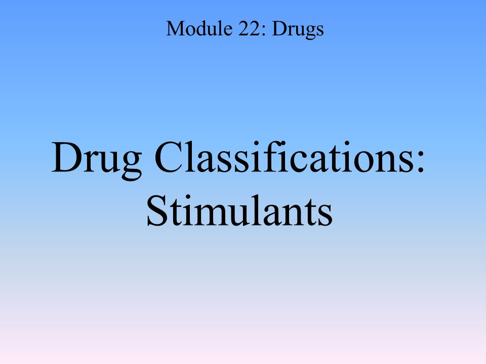 Drug Classifications: Stimulants Module 22: Drugs