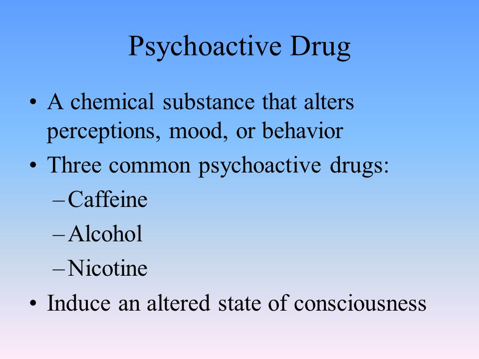 Psychoactive Drug A chemical substance that alters perceptions, mood, or behavior Three common psychoactive drugs: –Caffeine –Alcohol –Nicotine Induce an altered state of consciousness