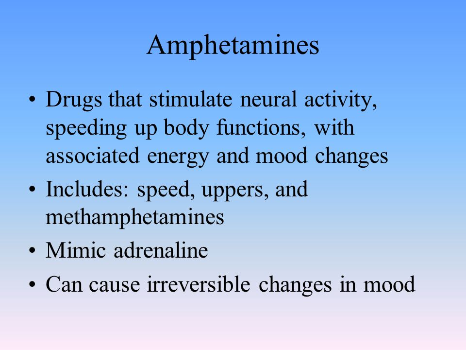 Amphetamines Drugs that stimulate neural activity, speeding up body functions, with associated energy and mood changes Includes: speed, uppers, and methamphetamines Mimic adrenaline Can cause irreversible changes in mood