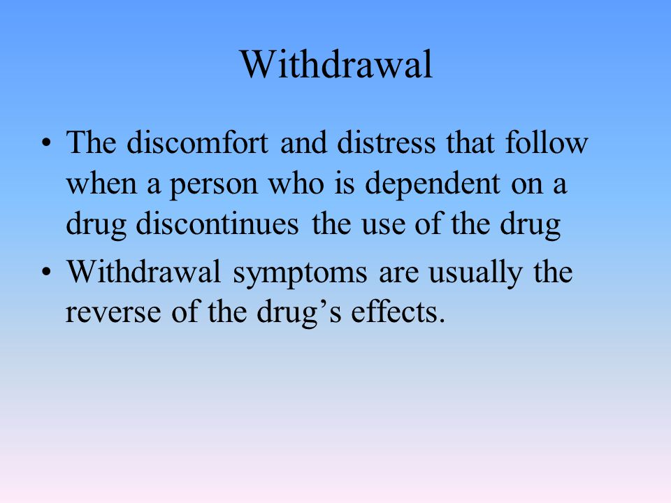 Withdrawal The discomfort and distress that follow when a person who is dependent on a drug discontinues the use of the drug Withdrawal symptoms are usually the reverse of the drug's effects.