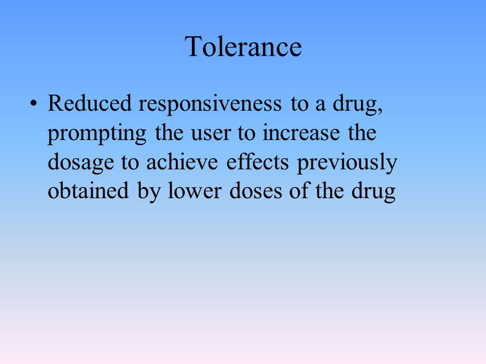 Tolerance Reduced responsiveness to a drug, prompting the user to increase the dosage to achieve effects previously obtained by lower doses of the drug