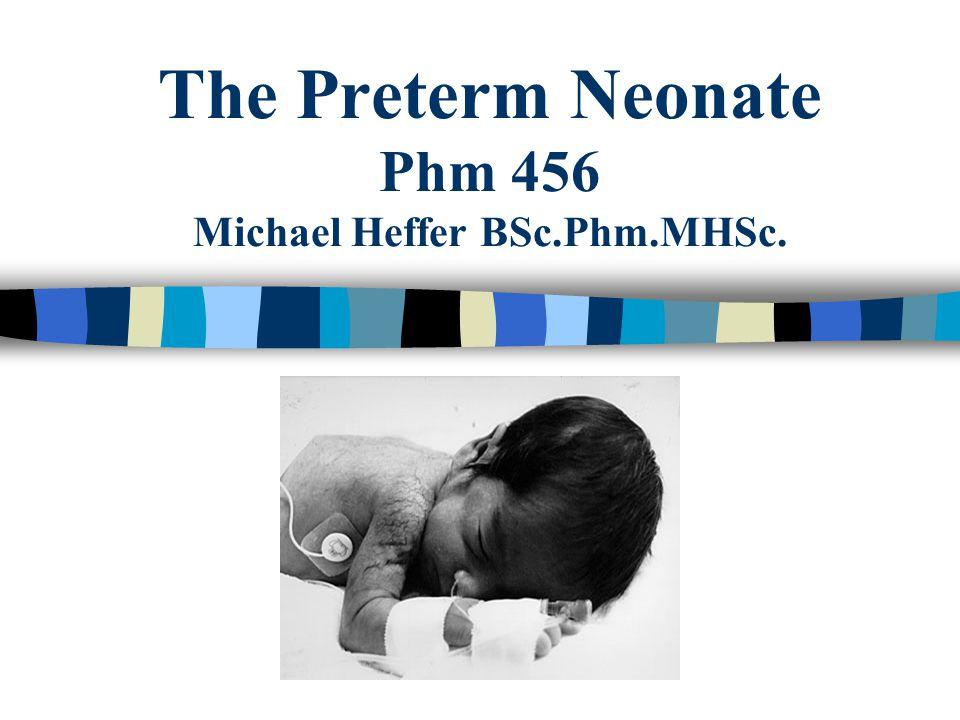 The Preterm Neonate Phm 456 Michael Heffer BSc.Phm.MHSc.