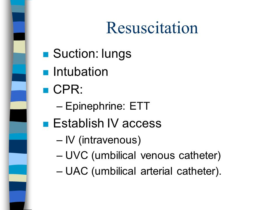 Resuscitation n Suction: lungs n Intubation n CPR: –Epinephrine: ETT n Establish IV access –IV (intravenous) –UVC (umbilical venous catheter) –UAC (umbilical arterial catheter).