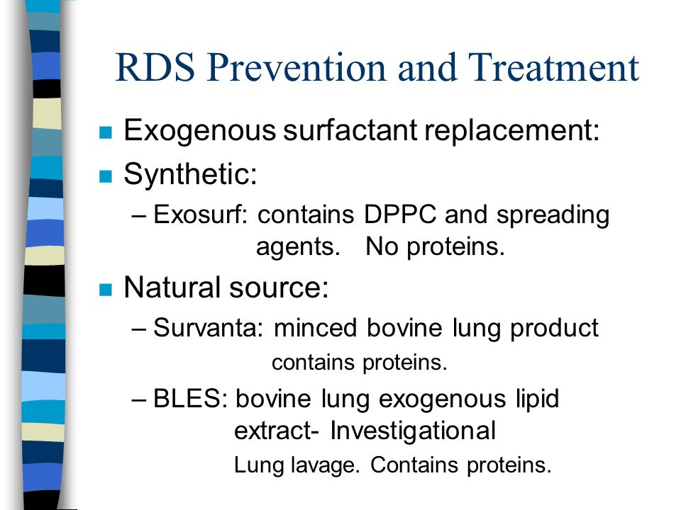 RDS Prevention and Treatment n Exogenous surfactant replacement: n Synthetic: –Exosurf: contains DPPC and spreading agents.