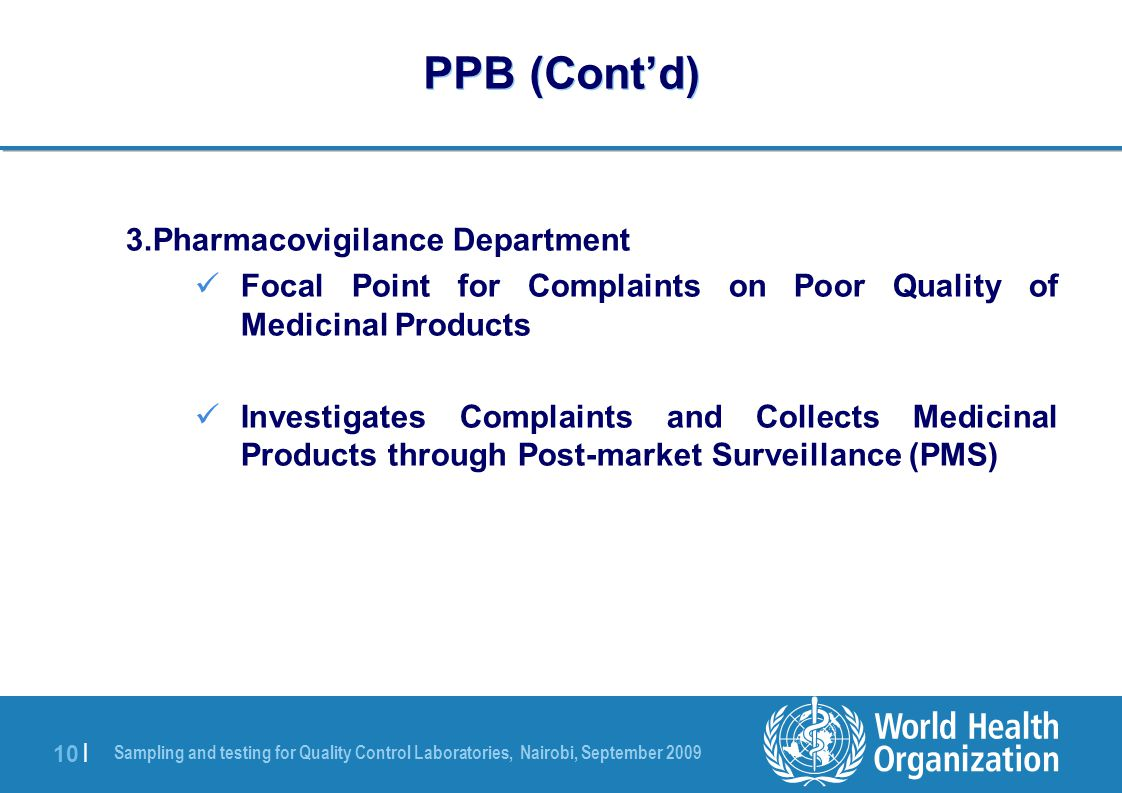 Sampling and testing for Quality Control Laboratories, Nairobi, September 2009 10 | PPB (Cont'd) 3.Pharmacovigilance Department Focal Point for Complaints on Poor Quality of Medicinal Products Investigates Complaints and Collects Medicinal Products through Post-market Surveillance (PMS)