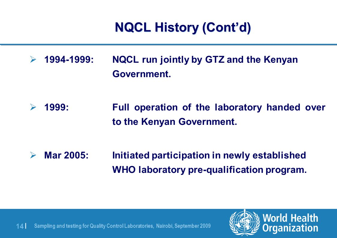 Sampling and testing for Quality Control Laboratories, Nairobi, September 2009 14 | NQCL History (Cont'd)  1994-1999:NQCL run jointly by GTZ and the Kenyan Government.