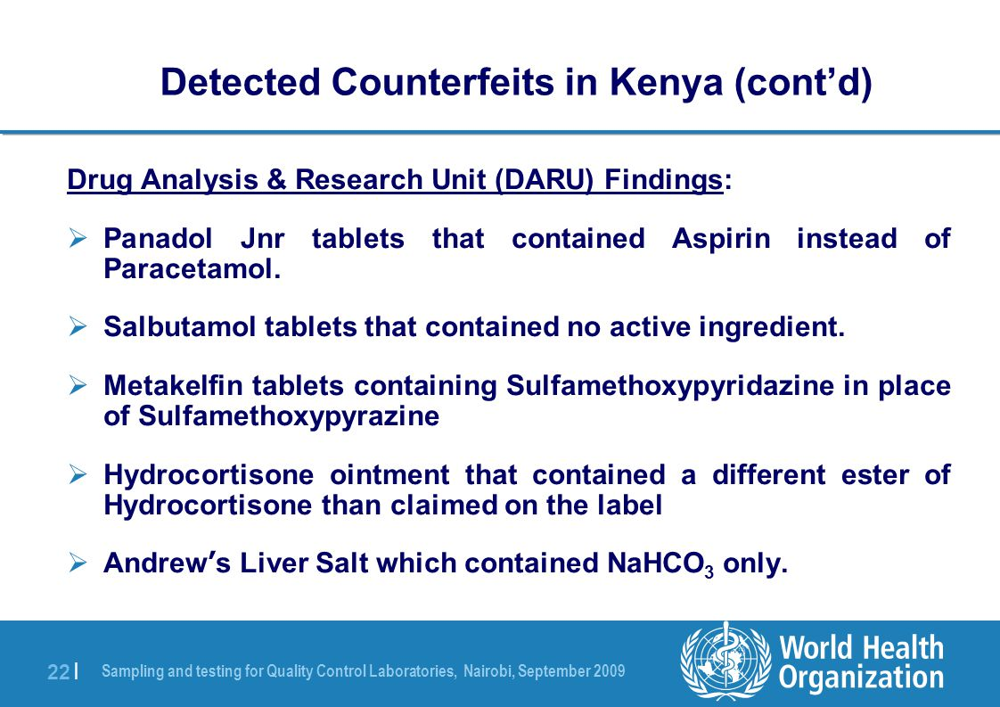 Sampling and testing for Quality Control Laboratories, Nairobi, September 2009 22 | Drug Analysis & Research Unit (DARU) Findings:  Panadol Jnr tablets that contained Aspirin instead of Paracetamol.