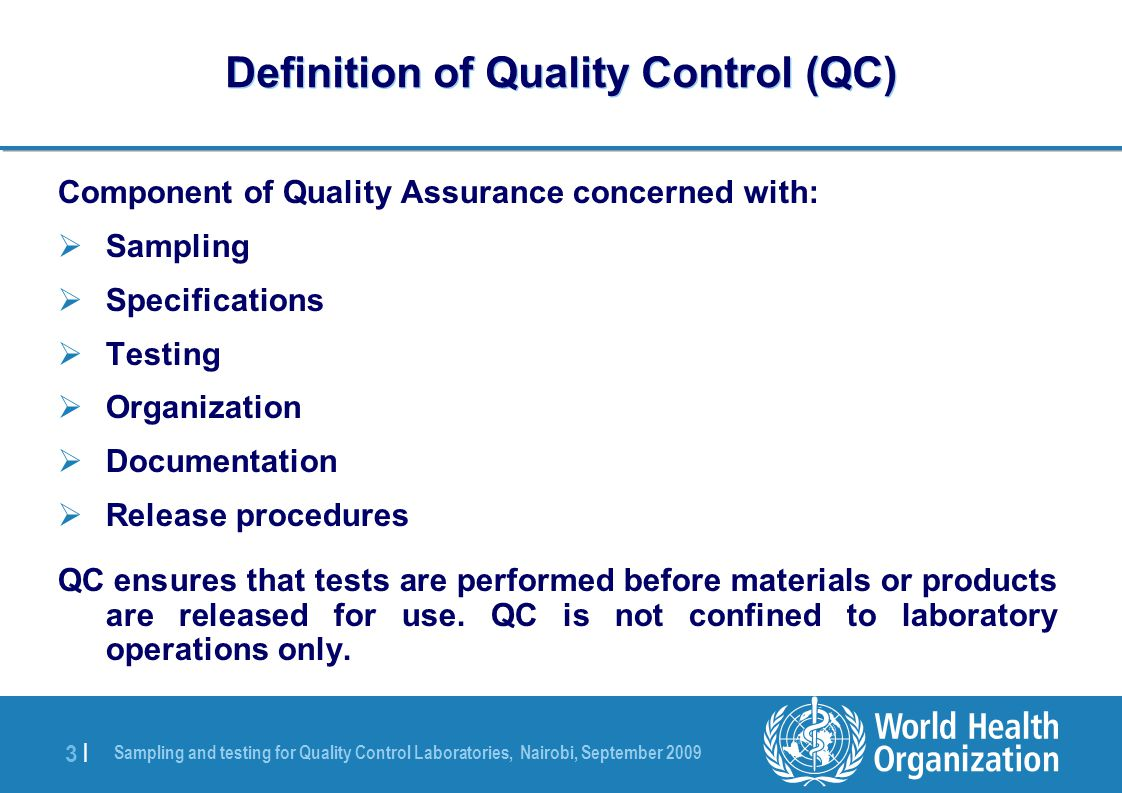 Sampling and testing for Quality Control Laboratories, Nairobi, September 2009 3 |3 | Definition of Quality Control (QC) Component of Quality Assurance concerned with:  Sampling  Specifications  Testing  Organization  Documentation  Release procedures QC ensures that tests are performed before materials or products are released for use.