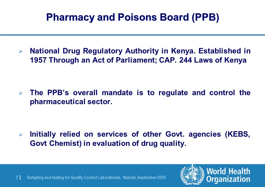 Sampling and testing for Quality Control Laboratories, Nairobi, September 2009 7 |7 | Pharmacy and Poisons Board (PPB)  National Drug Regulatory Authority in Kenya.