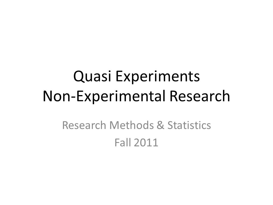 Quasi Experiments Research procedure in which the scientist must select subjects for different conditions from preexisting groups – Research Methods, McBurney & White An empirical study used to estimate the causal impact of an intervention on its target population.