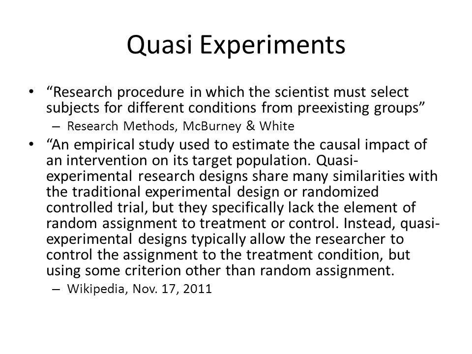 It's a matter of control True Experiment Random assignment of subjects to condition Manipulate the IV Control allows ruling out of alternative hypotheses Quasi Experiment Selection of subjects for the conditions Observe categories of subjects – If the subject variable is the IV, it's a quasi experiment Don't know whether differences are caused by the IV or differences in the subjects