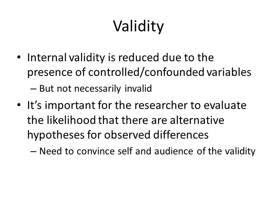 External validity If the experimental setting more closely replicates the setting of interest, external validity can be higher than a true experiment run in a controlled lab setting Often comes down to what is most important for the research question – Control or ecological validity?