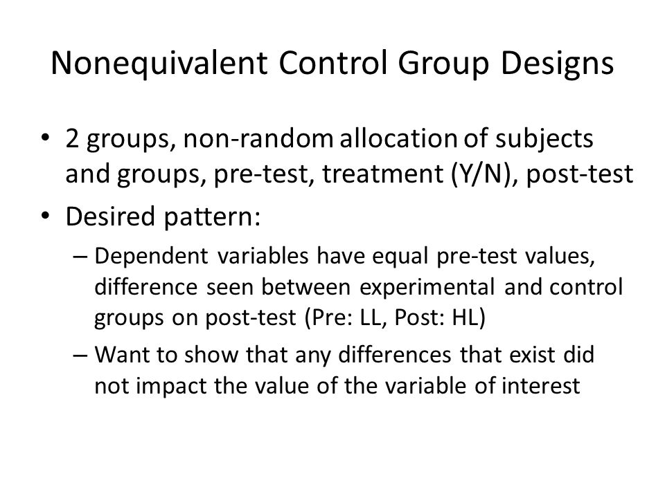 Nonequivalent Control Group Designs 2 groups, non-random allocation of subjects and groups, pre-test, treatment (Y/N), post-test Desired pattern: – De