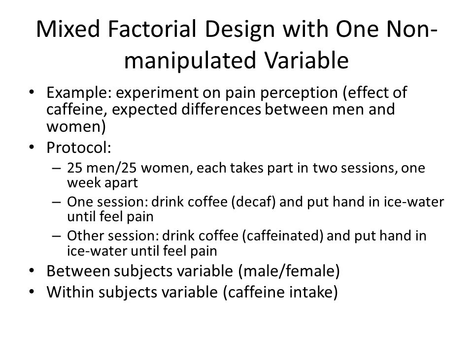 Mixed Factorial Design with One Non- manipulated Variable Example: experiment on pain perception (effect of caffeine, expected differences between men