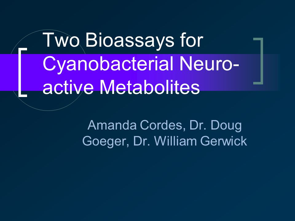 Two Bioassays for Cyanobacterial Neuro- active Metabolites Amanda Cordes, Dr.