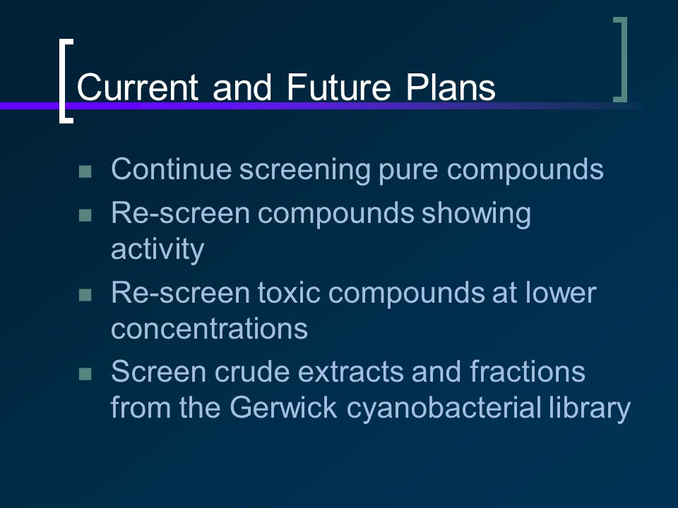 Current and Future Plans Continue screening pure compounds Re-screen compounds showing activity Re-screen toxic compounds at lower concentrations Screen crude extracts and fractions from the Gerwick cyanobacterial library