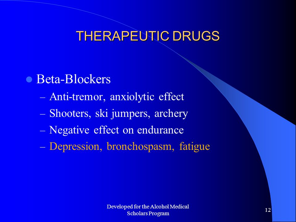 Developed for the Alcohol Medical Scholars Program 12 THERAPEUTIC DRUGS Beta-Blockers – Anti-tremor, anxiolytic effect – Shooters, ski jumpers, archery – Negative effect on endurance – Depression, bronchospasm, fatigue