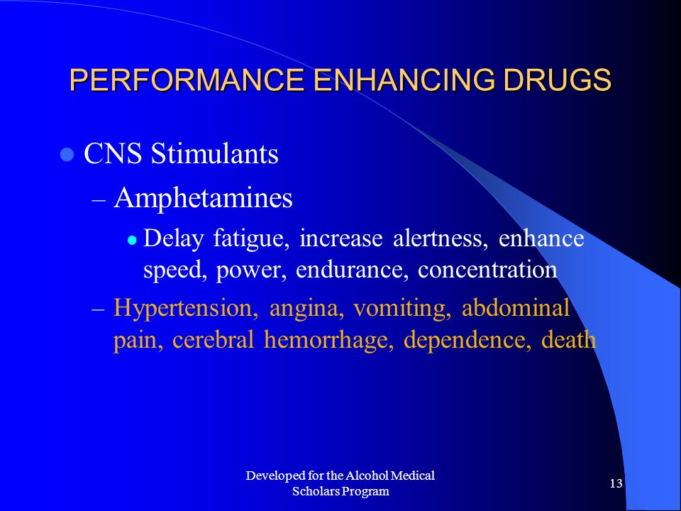 Developed for the Alcohol Medical Scholars Program 13 PERFORMANCE ENHANCING DRUGS CNS Stimulants – Amphetamines Delay fatigue, increase alertness, enhance speed, power, endurance, concentration – Hypertension, angina, vomiting, abdominal pain, cerebral hemorrhage, dependence, death