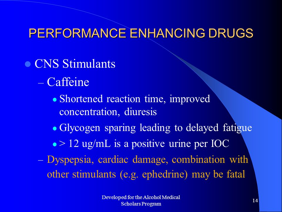 Developed for the Alcohol Medical Scholars Program 14 PERFORMANCE ENHANCING DRUGS CNS Stimulants – Caffeine Shortened reaction time, improved concentration, diuresis Glycogen sparing leading to delayed fatigue > 12 ug/mL is a positive urine per IOC – Dyspepsia, cardiac damage, combination with other stimulants (e.g.