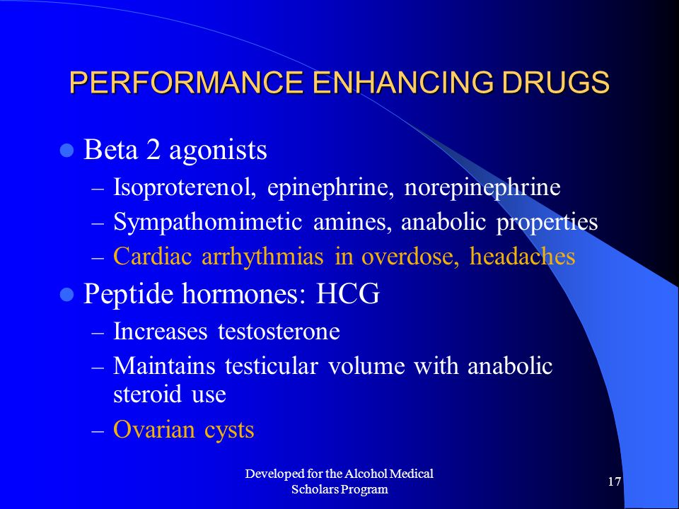 Developed for the Alcohol Medical Scholars Program 17 PERFORMANCE ENHANCING DRUGS Beta 2 agonists – Isoproterenol, epinephrine, norepinephrine – Sympathomimetic amines, anabolic properties – Cardiac arrhythmias in overdose, headaches Peptide hormones: HCG – Increases testosterone – Maintains testicular volume with anabolic steroid use – Ovarian cysts
